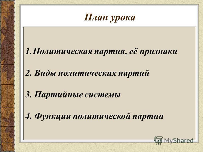 План урока 1. Политическая партия, её признаки 2. Виды политических партий 3. Партийные системы 4. Функции политической партии