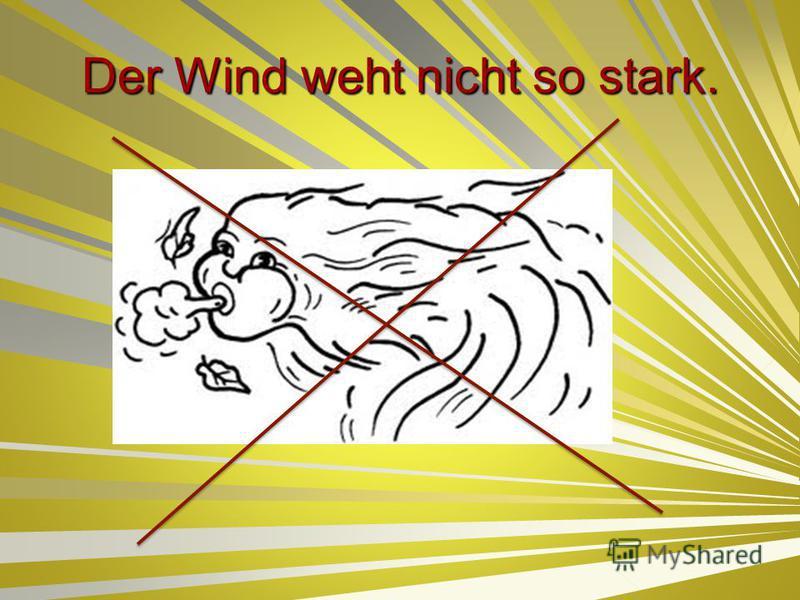 Der Wind weht nicht so stark.