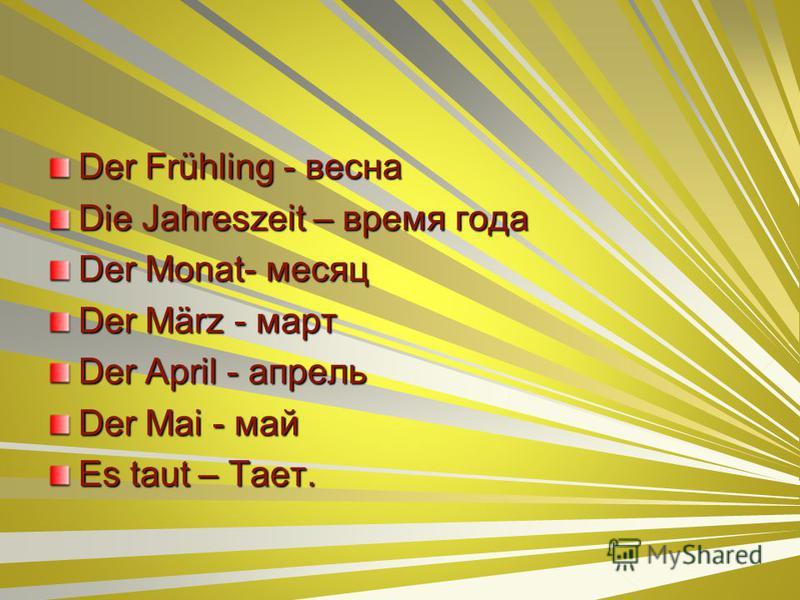 Der Frühling - весна Die Jahreszeit – время года Der Monat- месяц Der März - март Der April - апрель Der Mai - май Es taut – Тает.