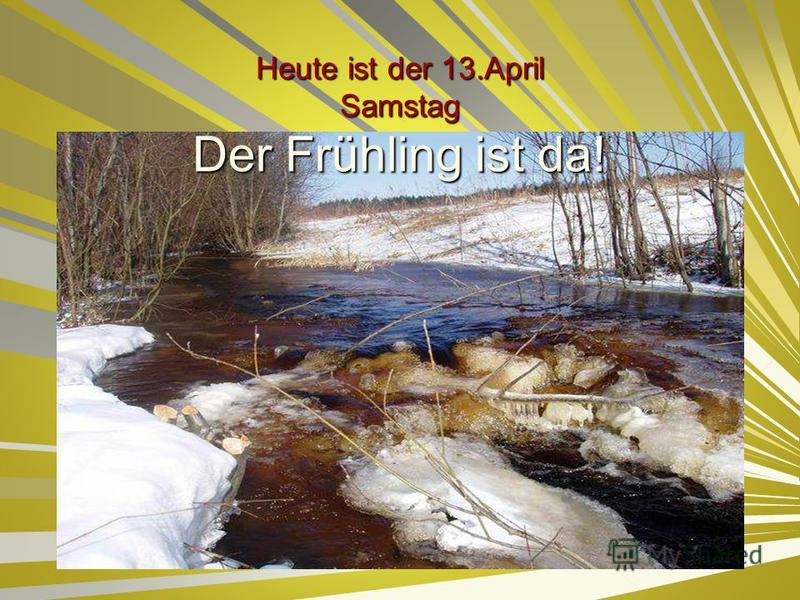Heute ist der 13.April Samstag Der Frühling ist da!