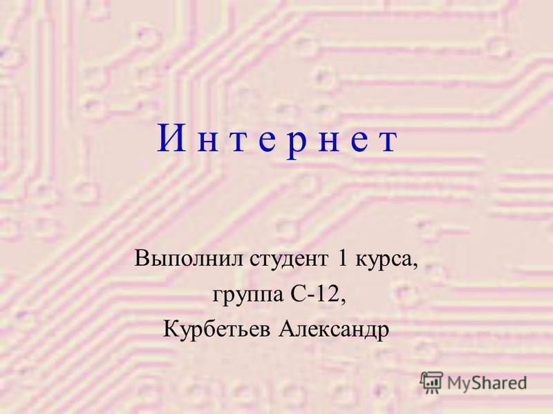 И н т е р н е т Выполнил студент 1 курса, группа С-12, Курбетьев Александр