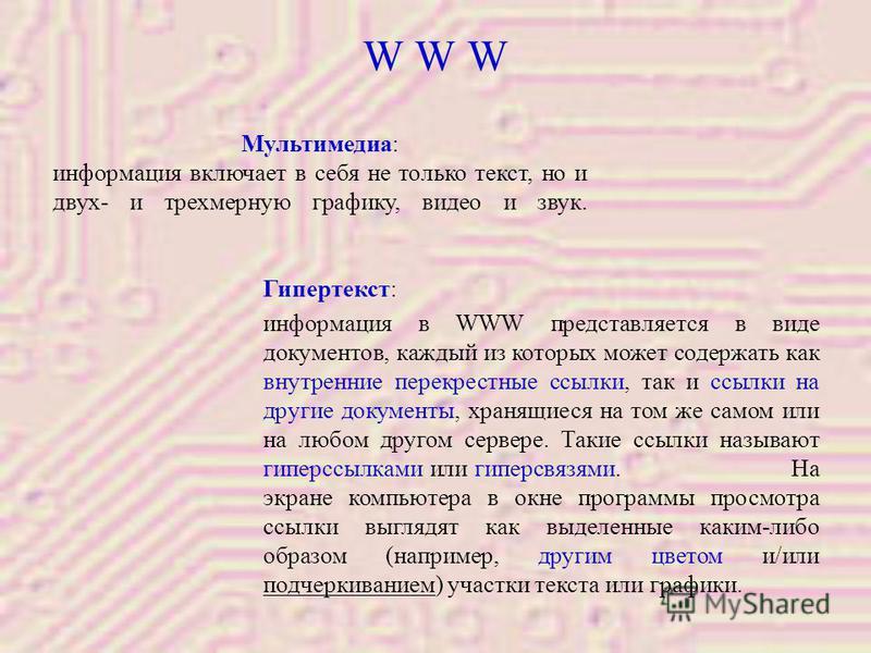 Гипертекст: информация в WWW представляется в виде документов, каждый из которых может содержать как внутренние перекрестные ссылки, так и ссылки на другие документы, хранящиеся на том же самом или на любом другом сервере. Такие ссылки называют гипер