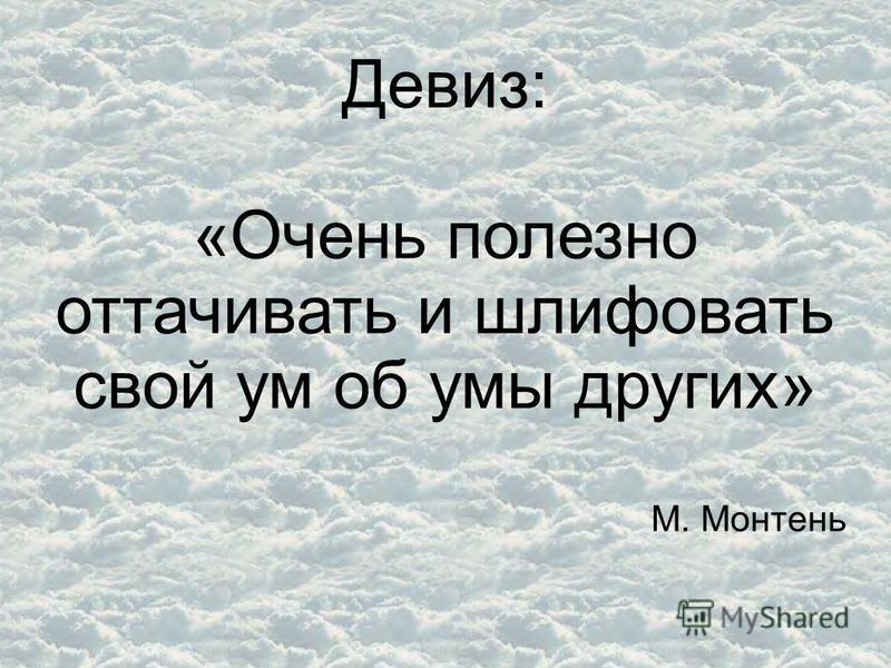 Девиз: «Очень полезно оттачивать и шлифовать свой ум об умы других» М. Монтень