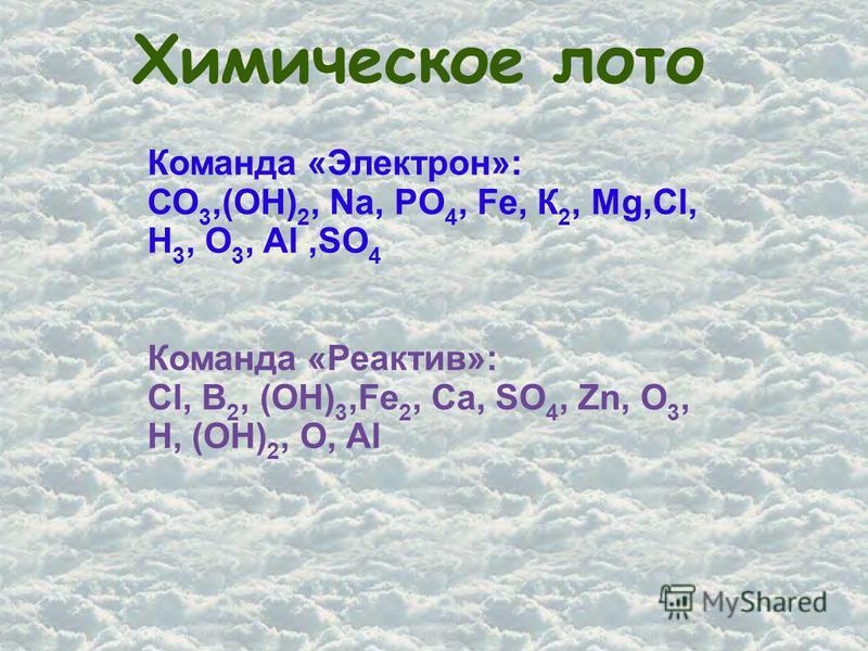 Химическое лото Команда «Электрон»: СО 3,(ОН) 2, Na, PO 4, Fe, К 2, Mg,Сl, H 3, О 3, Al,SO 4 Команда «Реактив»: Cl, B 2, (OH) 3,Fe 2, Ca, SO 4, Zn, O 3, H, (OH) 2, O, Al