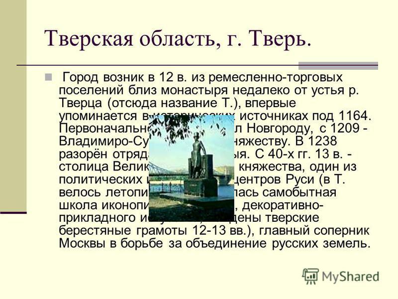 Город возник в 12 в. из ремесленно-торговых поселений близ монастыря недалеко от устья р. Тверца (отсюда название Т.), впервые упоминается в исторических источниках под 1164. Первоначально принадлежал Новгороду, с 1209 - Владимиро-Суздальскому княжес