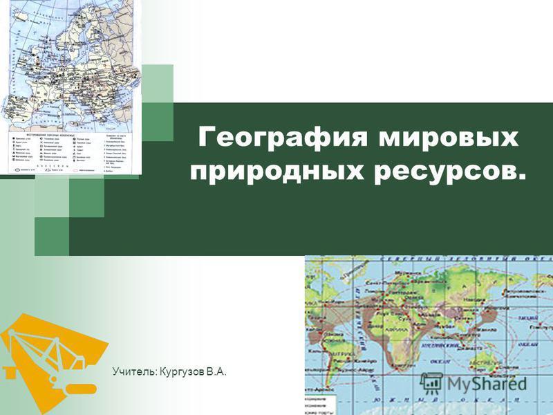 1 География мировых природных ресурсов. Учитель: Кургузов В.А.