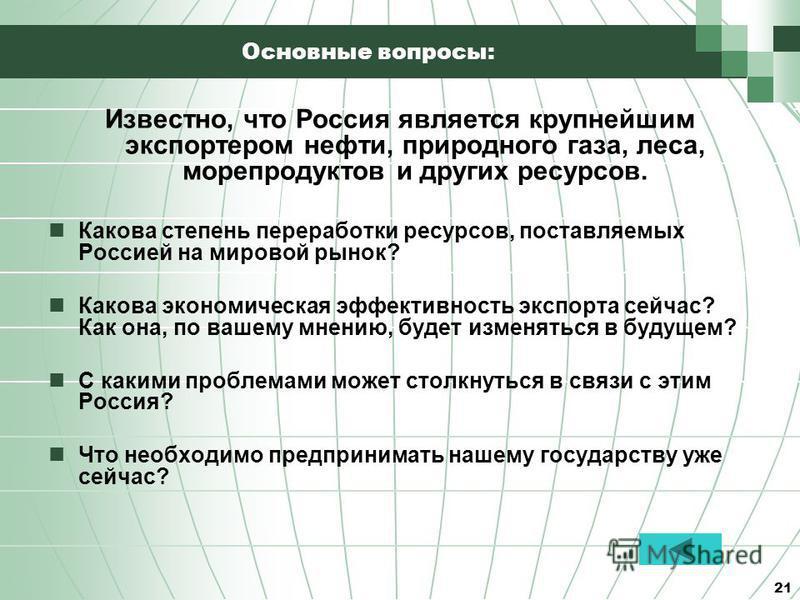 21 Основные вопросы: Известно, что Россия является крупнейшим экспортером нефти, природного газа, леса, морепродуктов и других ресурсов. Какова степень переработки ресурсов, поставляемых Россией на мировой рынок? Какова экономическая эффективность эк