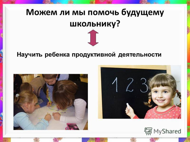 Можем ли мы помочь будущему школьнику? Научить ребенка продуктивной деятельности
