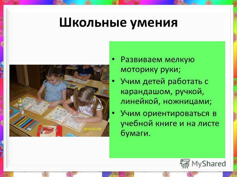 Школьные умения Развиваем мелкую моторику руки; Учим детей работать с карандашом, ручкой, линейкой, ножницами; Учим ориентироваться в учебной книге и на листе бумаги.