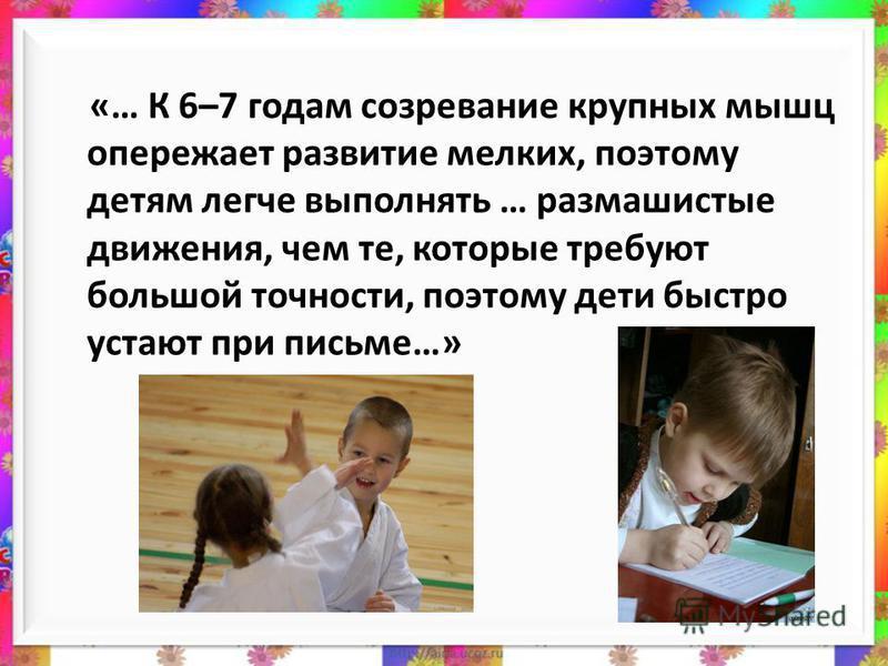 «… К 6–7 годам созревание крупных мышц опережает развитие мелких, поэтому детям легче выполнять … размашистые движения, чем те, которые требуют большой точности, поэтому дети быстро устают при письме…»