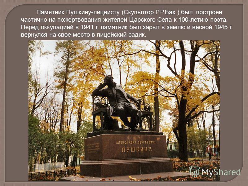 Памятник Пушкину-лицеисту (Скульптор Р.Р.Бах ) был построен частично на пожертвования жителей Царского Села к 100-летию поэта. Перед оккупацией в 1941 г. памятник был зарыт в землю и весной 1945 г. вернулся на свое место в лицейский садик.