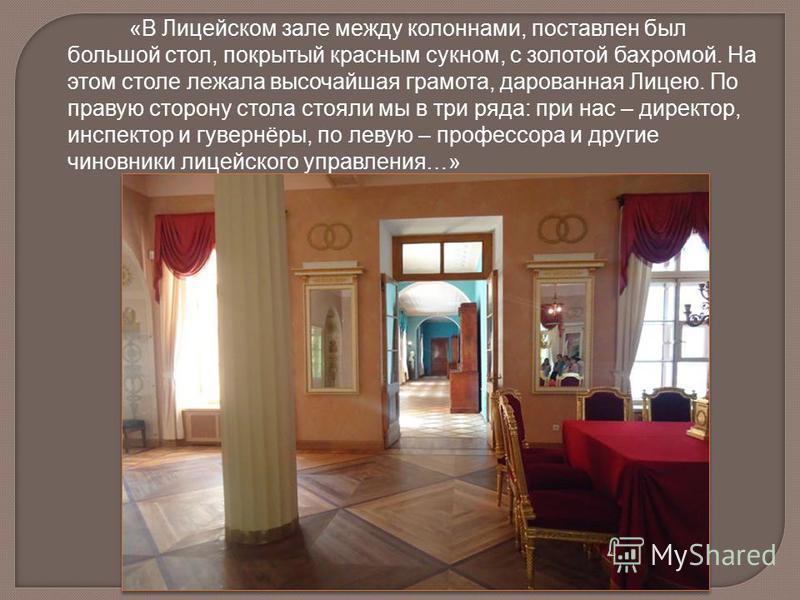 «В Лицейском зале между колоннами, поставлен был большой стол, покрытый красным сукном, с золотой бахромой. На этом столе лежала высочайшая грамота, дарованная Лицею. По правую сторону стола стояли мы в три ряда: при нас – директор, инспектор и гувер