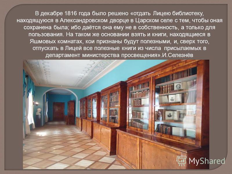 В декабре 1816 года было решено «отдать Лицею библиотеку, находящуюся в Александровском дворце в Царском селе с тем, чтобы оная сохранена была; ибо даётся она ему не в собственность, а только для пользования. На таком же основании взять и книги, нахо