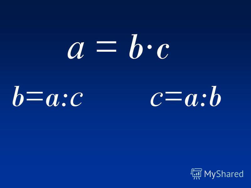 а = b·c b=a:сb=a:с с=a:bс=a:b