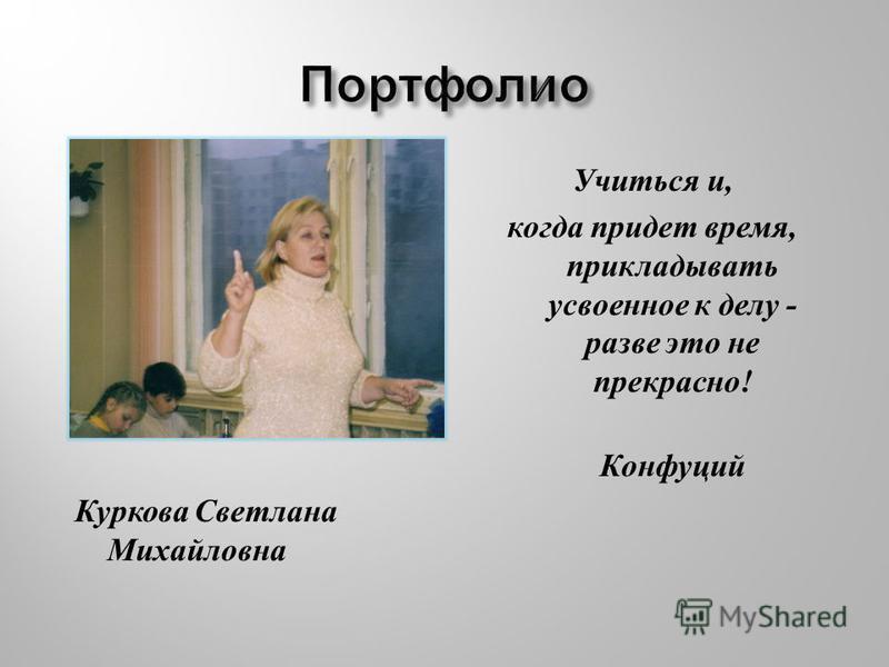Куркова Светлана Михайловна Учиться и, когда придет время, прикладывать усвоенное к делу - разве это не прекрасно ! Конфуций