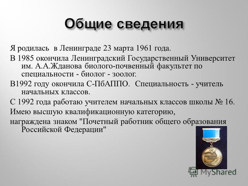 Я родилась в Ленинграде 23 марта 1961 года. В 1985 окончила Ленинградский Государственный Университет им. А. А. Жданова биолого - почвенный факультет по специальности - биолог - зоолог. В 1992 году окончила С - ПбАППО. Специальность - учитель начальн