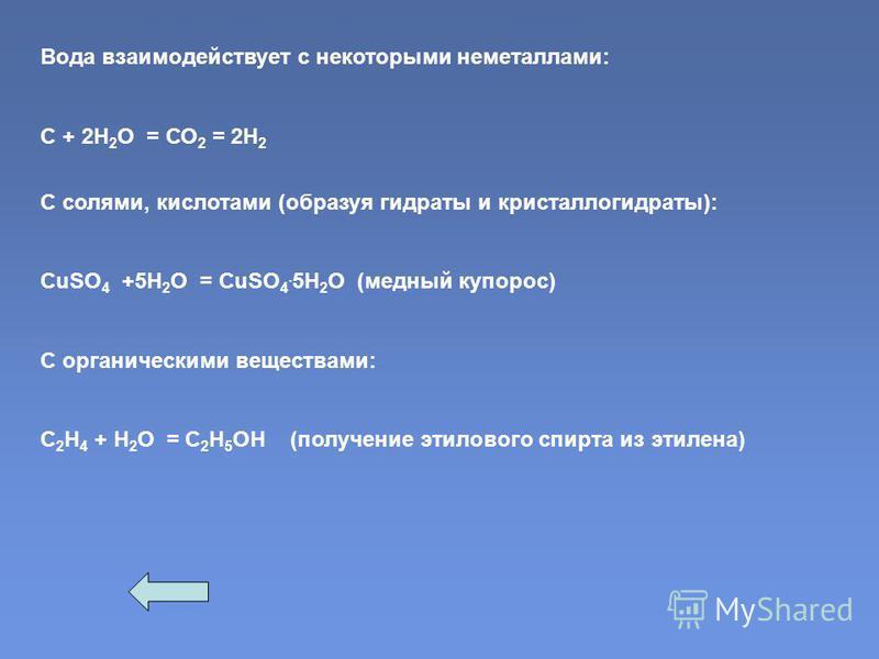 Вода взаимодействует с некоторыми неметаллами: С + 2Н 2 О = СО 2 = 2Н 2 С солями, кислотами (образуя гидраты и кристаллогидраты): CuSO 4 +5H 2 O = CuSO 4. 5H 2 O (медный купорос) С органическими веществами: С 2 Н 4 + Н 2 О = С 2 Н 5 ОН (получение эти