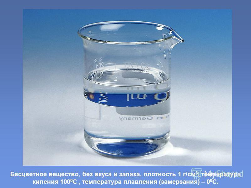 Бесцветное вещество, без вкуса и запаха, плотность 1 г/см 3, температура кипения 100 0 С, температура плавления (замерзания) – 0 0 С.