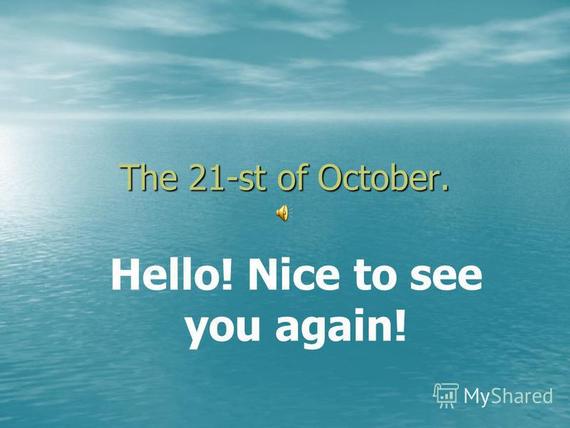 The 21-st of October. Hello! Nice to see you again!