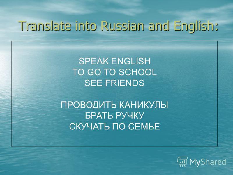 Translate into Russian and English: SPEAK ENGLISH TO GO TO SCHOOL SEE FRIENDS ПРОВОДИТЬ КАНИКУЛЫ БРАТЬ РУЧКУ СКУЧАТЬ ПО СЕМЬЕ
