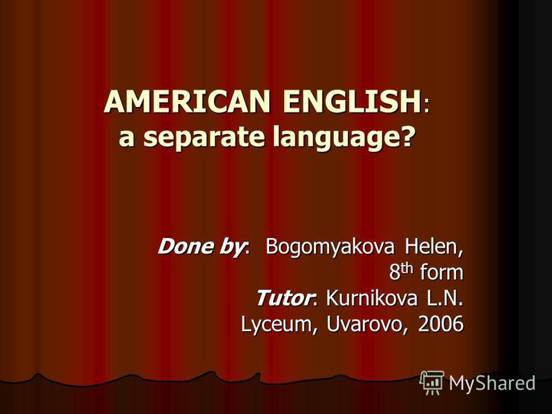 AMERICAN ENGLISH : a separate language? Done by: Bogomyakova Helen, 8 th form Tutor: Kurnikova L.N. Lyceum, Uvarovo, 2006
