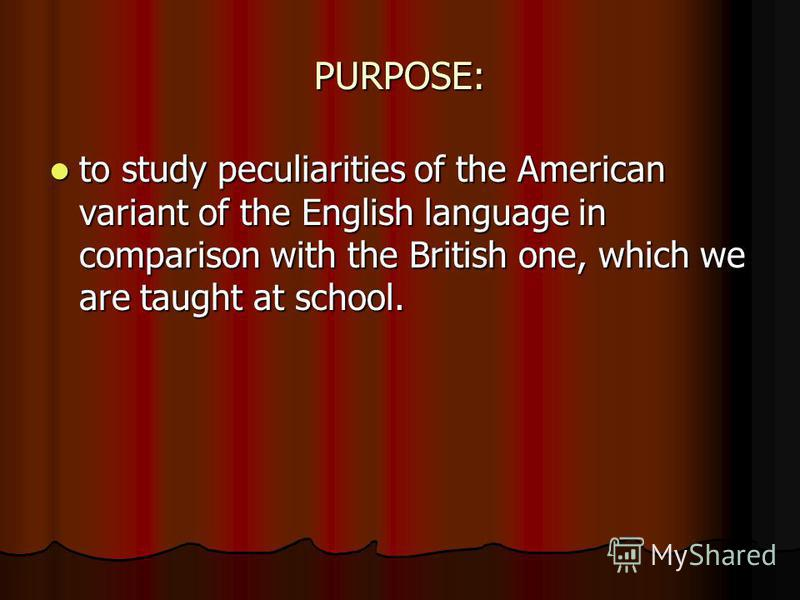 PURPOSE: to study peculiarities of the American variant of the English language in comparison with the British one, which we are taught at school. to study peculiarities of the American variant of the English language in comparison with the British o