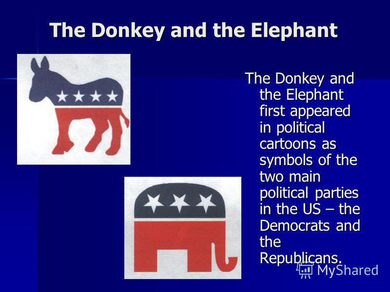 The Donkey and the Elephant The Donkey and the Elephant first appeared in political cartoons as symbols of the two main political parties in the US – the Democrats and the Republicans.