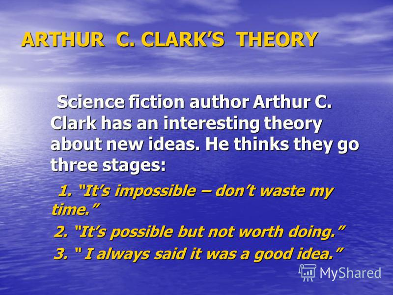 ARTHUR C. CLARKS THEORY Science fiction author Arthur C. Clark has an interesting theory about new ideas. He thinks they go three stages: Science fiction author Arthur C. Clark has an interesting theory about new ideas. He thinks they go three stages