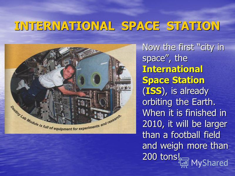 INTERNATIONAL SPACE STATION Now the first city in space, the International Space Station (ISS), is already orbiting the Earth. When it is finished in 2010, it will be larger than a football field and weigh more than 200 tons! Now the first city in sp