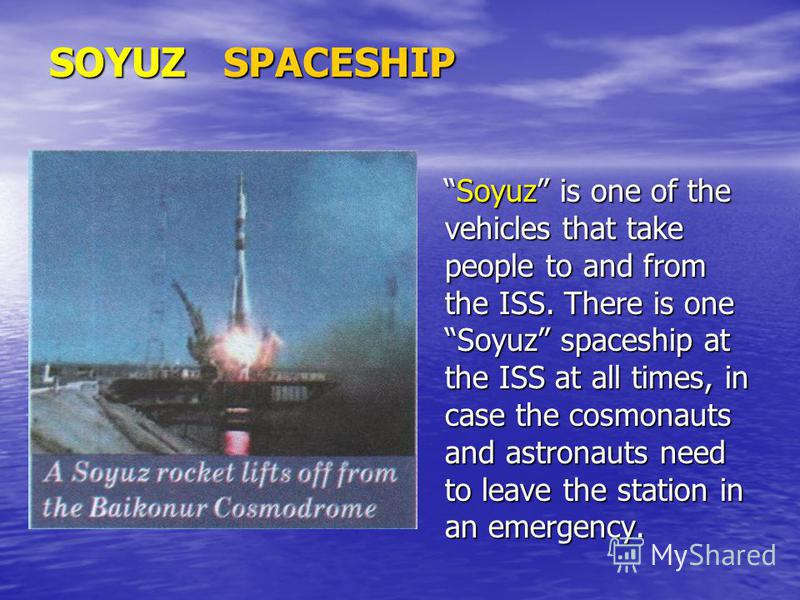 SOYUZ SPACESHIP Soyuz is one of the vehicles that take people to and from the ISS. There is one Soyuz spaceship at the ISS at all times, in case the cosmonauts and astronauts need to leave the station in an emergency. Soyuz is one of the vehicles tha