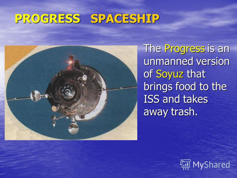 PROGRESS SPACESHIP The Progress is an unmanned version of Soyuz that brings food to the ISS and takes away trash. The Progress is an unmanned version of Soyuz that brings food to the ISS and takes away trash.