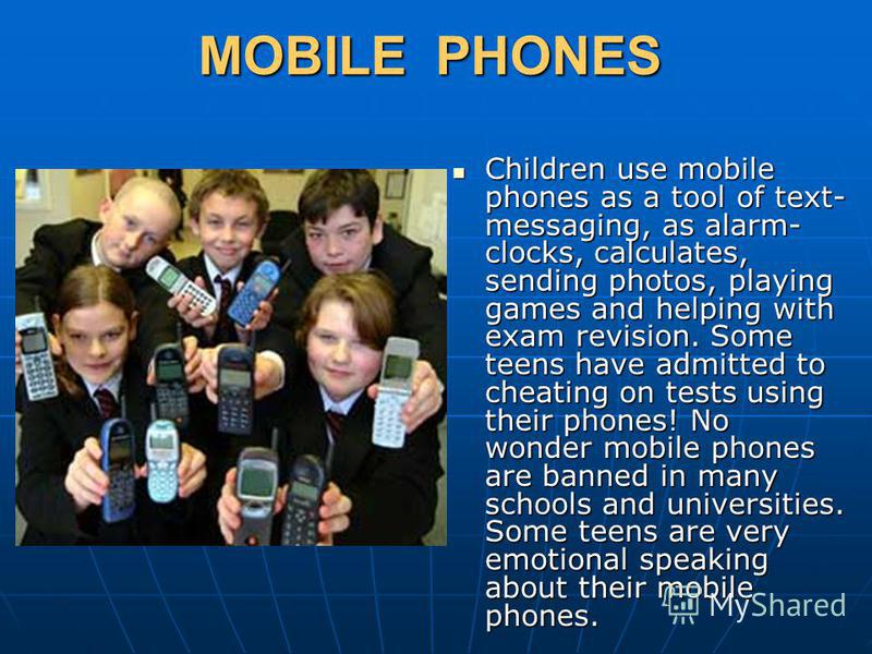 MOBILE PHONES Children use mobile phones as a tool of text- messaging, as alarm- clocks, calculates, sending photos, playing games and helping with exam revision. Some teens have admitted to cheating on tests using their phones! No wonder mobile phon