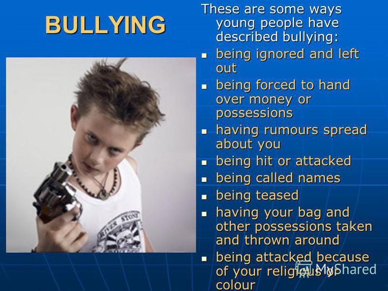BULLYING These are some ways young people have described bullying: being ignored and left out being ignored and left out being forced to hand over money or possessions being forced to hand over money or possessions having rumours spread about you hav