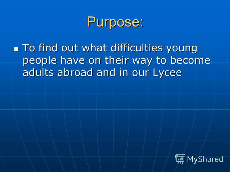 Purpose: To find out what difficulties young people have on their way to become adults abroad and in our Lycee To find out what difficulties young people have on their way to become adults abroad and in our Lycee