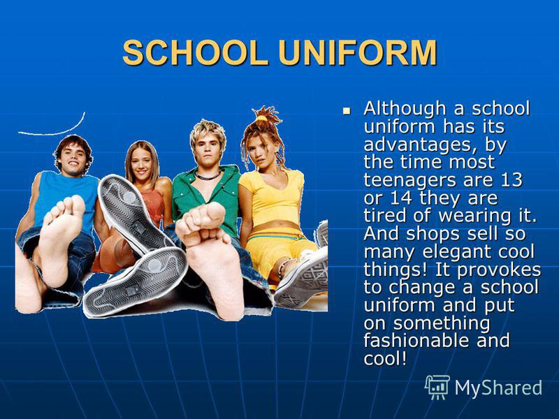 SCHOOL UNIFORM Although a school uniform has its advantages, by the time most teenagers are 13 or 14 they are tired of wearing it. And shops sell so many elegant cool things! It provokes to change a school uniform and put on something fashionable and