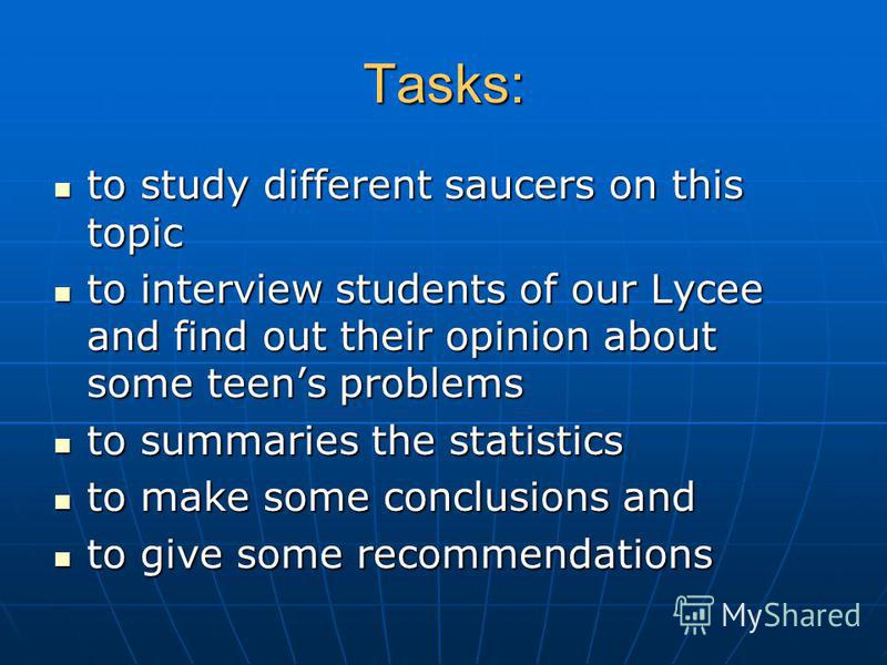 Tasks: to study different saucers on this topic to study different saucers on this topic to interview students of our Lycee and find out their opinion about some teens problems to interview students of our Lycee and find out their opinion about some