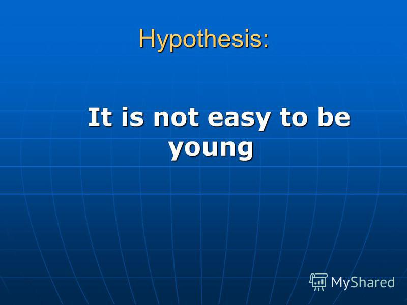 Hypothesis: It is not easy to be young It is not easy to be young