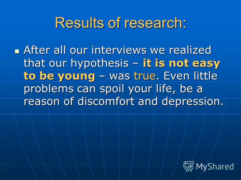 Results of research: After all our interviews we realized that our hypothesis – it is not easy to be young – was true. Even little problems can spoil your life, be a reason of discomfort and depression. After all our interviews we realized that our h