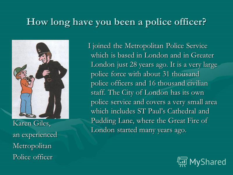 How long have you been a police officer? Karen Giles, Karen Giles, an experienced an experienced Metropolitan Metropolitan Police officer Police officer I joined the Metropolitan Police Service which is based in London and in Greater London just 28 y