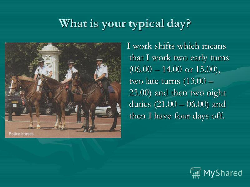What is your typical day? I work shifts which means that I work two early turns (06.00 – 14.00 or 15.00), two late turns (13.00 – 23.00) and then two night duties (21.00 – 06.00) and then I have four days off.