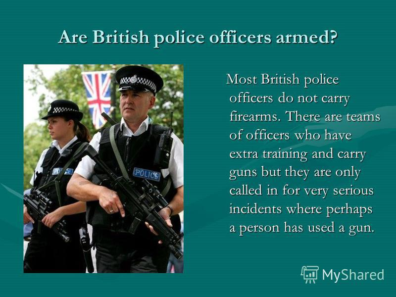 Are British police officers armed? Most British police officers do not carry firearms. There are teams of officers who have extra training and carry guns but they are only called in for very serious incidents where perhaps a person has used a gun.