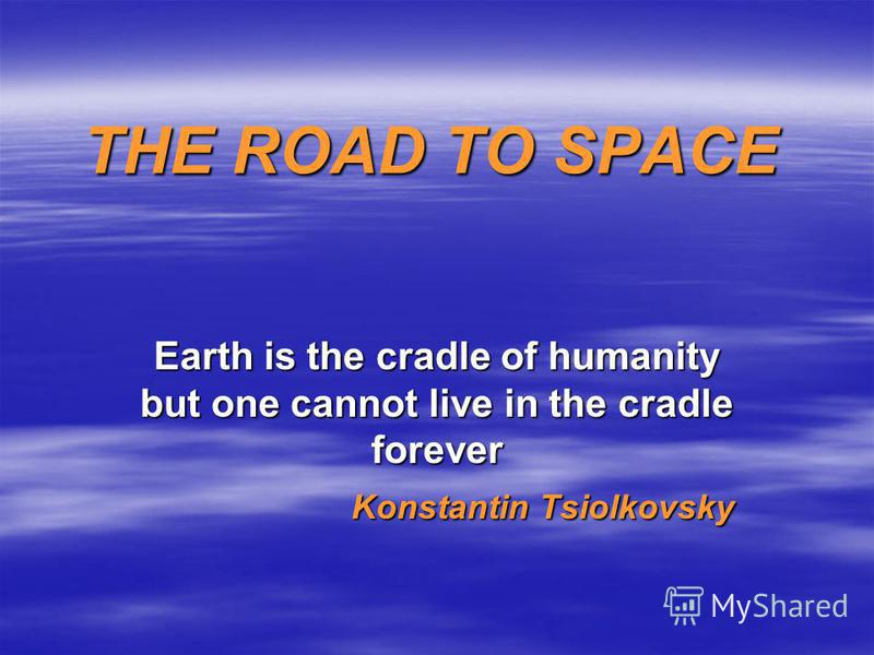 THE ROAD TO SPACE Earth is the cradle of humanity but one cannot live in the cradle forever Konstantin Tsiolkovsky