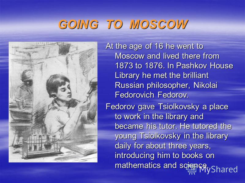 GOING TO MOSCOW At the age of 16 he went to Moscow and lived there from 1873 to 1876. In Pashkov House Library he met the brilliant Russian philosopher, Nikolai Fedorovich Fedorov. Fedorov gave Tsiolkovsky a place to work in the library and became hi