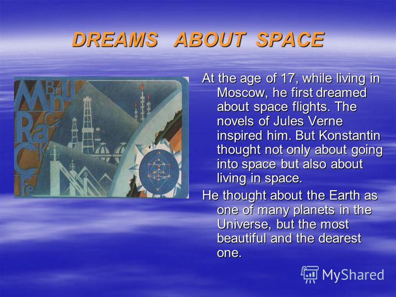 DREAMS ABOUT SPACE At the age of 17, while living in Moscow, he first dreamed about space flights. The novels of Jules Verne inspired him. But Konstantin thought not only about going into space but also about living in space. He thought about the Ear