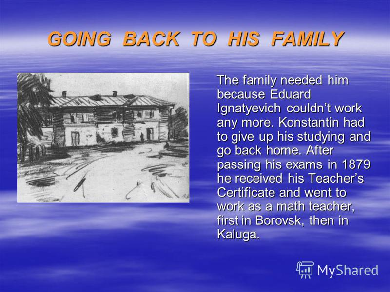 GOING BACK TO HIS FAMILY The family needed him because Eduard Ignatyevich couldnt work any more. Konstantin had to give up his studying and go back home. After passing his exams in 1879 he received his Teachers Certificate and went to work as a math