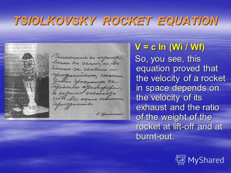 TSIOLKOVSKY ROCKET EQUATION V = c In (Wi / Wf) V = c In (Wi / Wf) So, you see, this equation proved that the velocity of a rocket in space depends on the velocity of its exhaust and the ratio of the weight of the rocket at lift-off and at burnt-out.