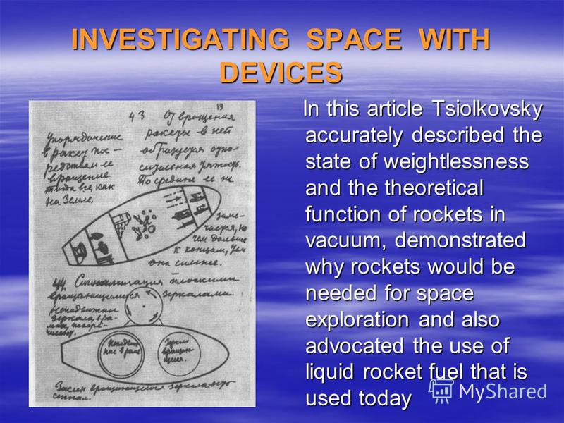 INVESTIGATING SPACE WITH DEVICES In this article Tsiolkovsky accurately described the state of weightlessness and the theoretical function of rockets in vacuum, demonstrated why rockets would be needed for space exploration and also advocated the use