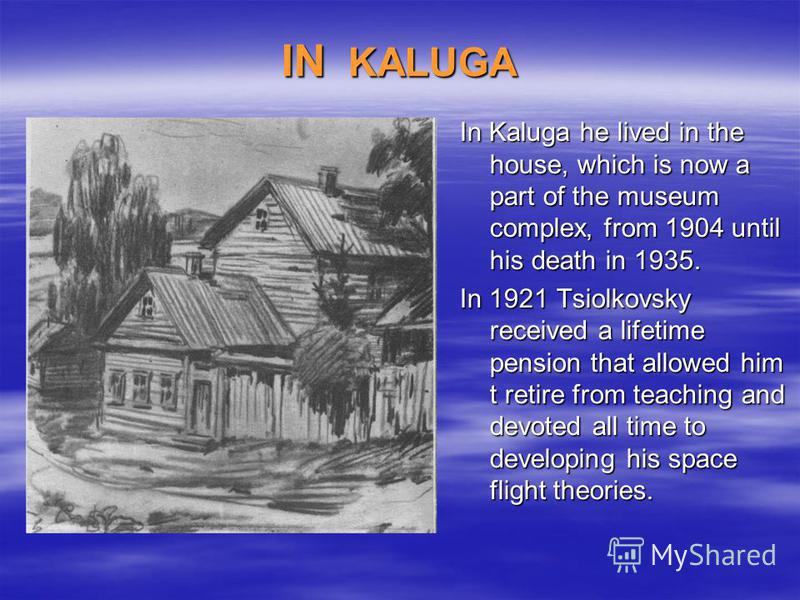 IN KALUGA In Kaluga he lived in the house, which is now a part of the museum complex, from 1904 until his death in 1935. In 1921 Tsiolkovsky received a lifetime pension that allowed him t retire from teaching and devoted all time to developing his sp