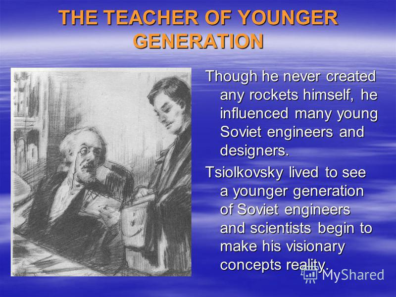 THE TEACHER OF YOUNGER GENERATION Though he never created any rockets himself, he influenced many young Soviet engineers and designers. Tsiolkovsky lived to see a younger generation of Soviet engineers and scientists begin to make his visionary conce