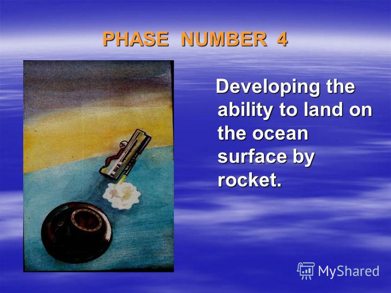 PHASE NUMBER 4 Developing the ability to land on the ocean surface by rocket. Developing the ability to land on the ocean surface by rocket.